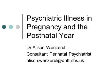 Psychiatric Illness in Pregnancy and the Postnatal Year Dr Alison Wenzerul Consultant Perinatal Psychiatrist