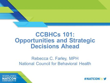 Speaker Name Title Organization CCBHCs 101: Opportunities and Strategic Decisions Ahead Rebecca C. Farley, MPH National Council for Behavioral Health.