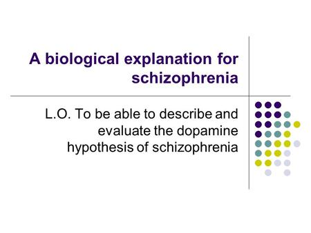 A biological explanation for schizophrenia L.O. To be able to describe and evaluate the dopamine hypothesis of schizophrenia.