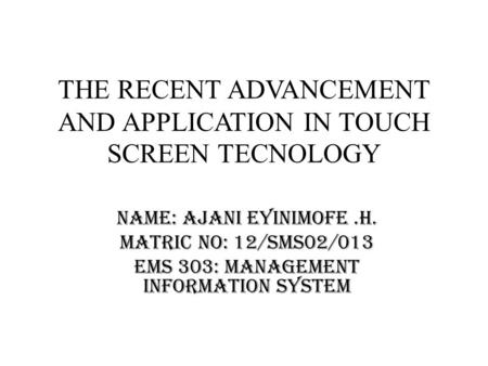 THE RECENT ADVANCEMENT AND APPLICATION IN TOUCH SCREEN TECNOLOGY Name: Ajani Eyinimofe.H. Matric no: 12/sms02/013 EMS 303: Management Information System.