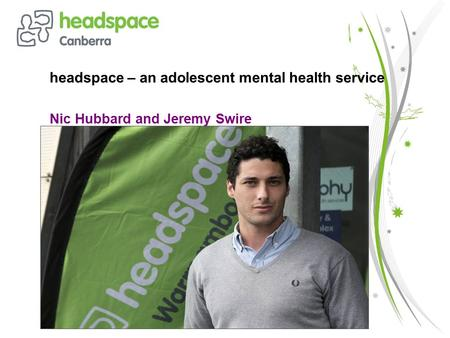 Headspace – an adolescent mental health service Nic Hubbard and Jeremy Swire.