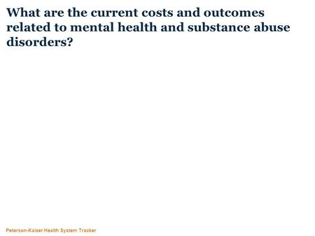 Peterson-Kaiser Health System Tracker What are the current costs and outcomes related to mental health and substance abuse disorders?