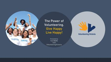 The Power of Volunteering. Give Happy Live Happy! Presented by Sue Noble CEO Volunteering Victoria.