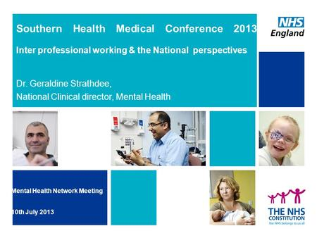 Southern Health Medical Conference 2013 Inter professional working & the National perspectives Dr. Geraldine Strathdee, National Clinical director, Mental.