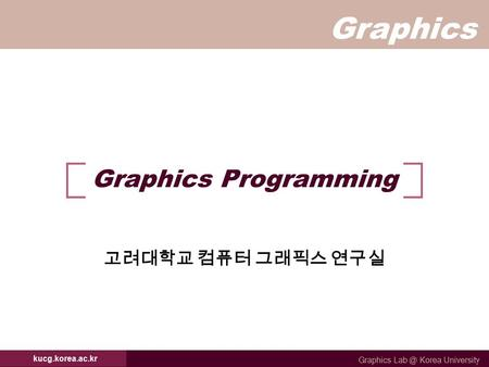 Graphics Graphics Korea University kucg.korea.ac.kr Graphics Programming 고려대학교 컴퓨터 그래픽스 연구실.