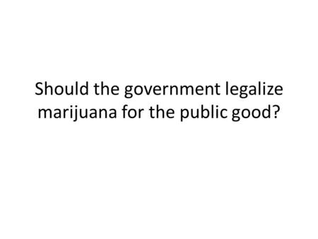 Should the government legalize marijuana for the public good?