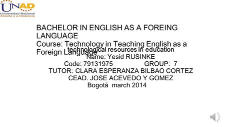 BACHELOR IN ENGLISH AS A FOREING LANGUAGE Course: Technology in Teaching English as a Foreign Language technological resources in education Name: Yesid.