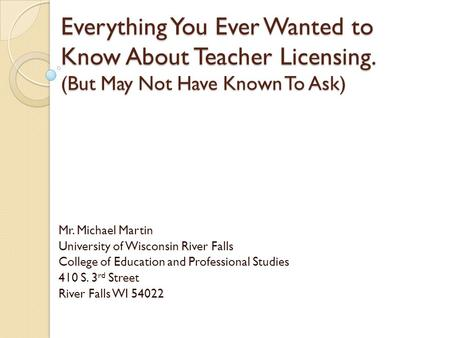 Everything You Ever Wanted to Know About Teacher Licensing. (But May Not Have Known To Ask) Mr. Michael Martin University of Wisconsin River Falls College.