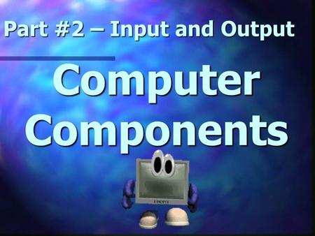 Computer Components Part #2 – Input and Output. Let's Review.