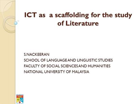 ICT as a scaffolding for the study of Literature S.NACKEERAN SCHOOL OF LANGUAGE AND LINGUISTIC STUDIES FACULTY OF SOCIAL SCIENCES AND HUMANITIES NATIONAL.