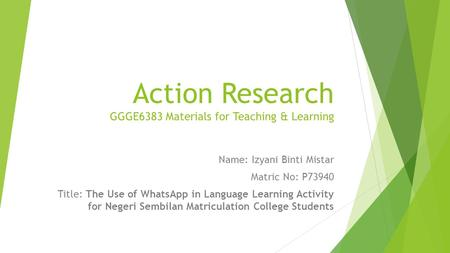 Action Research GGGE6383 Materials for Teaching & Learning Name: Izyani Binti Mistar Matric No: P73940 Title: The Use of WhatsApp in Language Learning.