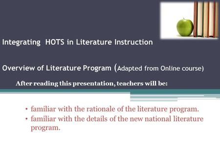 Integrating HOTS in Literature Instruction Overview of Literature Program ( Adapted from Online course) After reading this presentation, teachers will.
