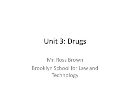 Unit 3: Drugs Mr. Ross Brown Brooklyn School for Law and Technology.