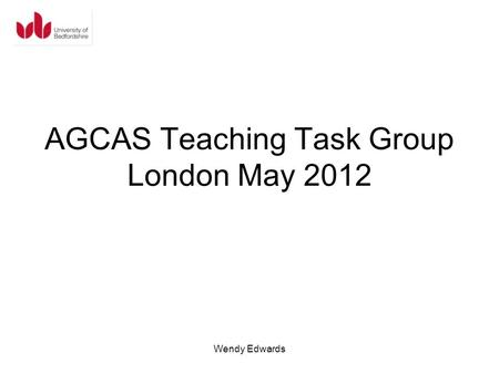 AGCAS Teaching Task Group London May 2012 Wendy Edwards.