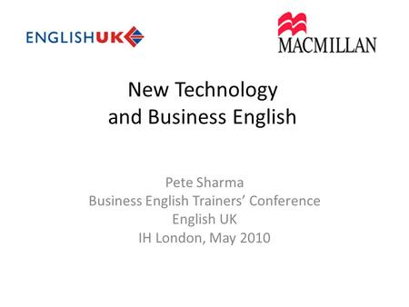 New Technology and Business English Pete Sharma Business English Trainers' Conference English UK IH London, May 2010.