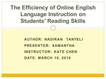 AUTHOR: NADIRAN TANYELI PRESENTER: SAMANTHA INSTRUCTOR: KATE CHEN DATE: MARCH 10, 2010 The Efficiency of Online English Language Instruction on Students'