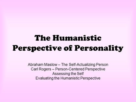 The Humanistic Perspective of Personality Abraham Maslow – The Self-Actualizing Person Carl Rogers – Person-Centered Perspective Assessing the Self Evaluating.