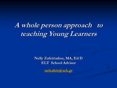 A whole person approach to teaching Young Learners A whole person approach to teaching Young Learners Nelly Zafeiriadou, MA, Ed D ELT School Advisor