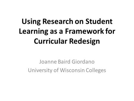 Using Research on Student Learning as a Framework for Curricular Redesign Joanne Baird Giordano University of Wisconsin Colleges.
