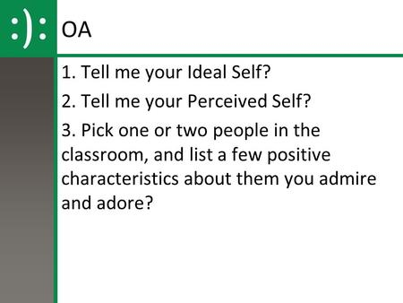 OA 1. Tell me your Ideal Self? 2. Tell me your Perceived Self? 3. Pick one or two people in the classroom, and list a few positive characteristics about.
