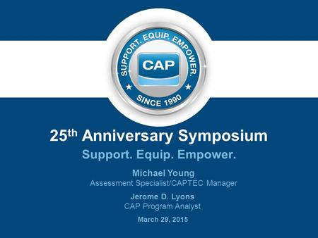 25 th Anniversary Symposium Support. Equip. Empower. Michael Young Assessment Specialist/CAPTEC Manager Jerome D. Lyons CAP Program Analyst March 29, 2015.