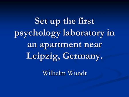 Set up the first psychology laboratory in an apartment near Leipzig, Germany. Wilhelm Wundt.