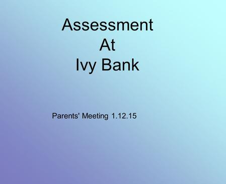 Assessment At Ivy Bank Parents' Meeting 1.12.15. What has changed? We have a new national curriculum. In September 2014 it was introduced for all subjects.