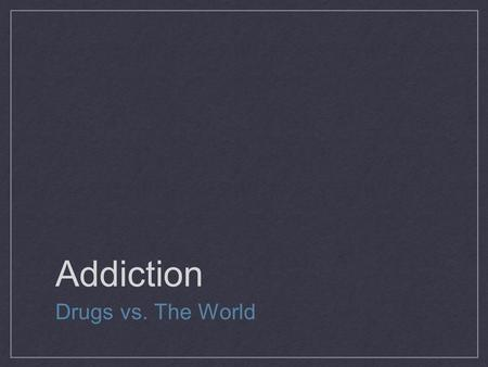 Addiction Drugs vs. The World. Addiction Being abnormally tolerant to and dependent on something that is psychologically or physically habit- forming.