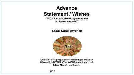 "Advance Statement / Wishes ""What I would like to happen to me if I become unwell"" Lead: Chris Burchell Guidelines for people over 18 wishing to make an."
