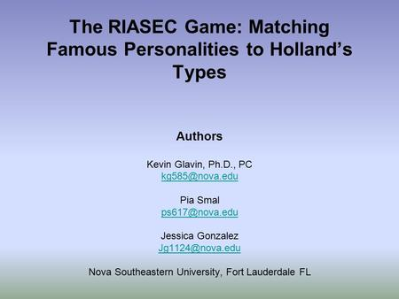 The RIASEC Game: Matching Famous Personalities to Holland's Types Authors Kevin Glavin, Ph.D., PC Pia Smal Jessica Gonzalez.