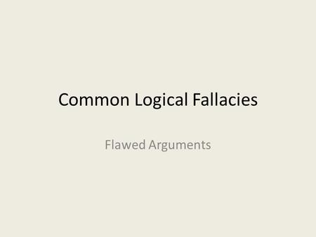 Common Logical Fallacies Flawed Arguments. Logical Fallacies… Flaws in an argument Often subtle Learning to recognize these will: – Strengthen your own.