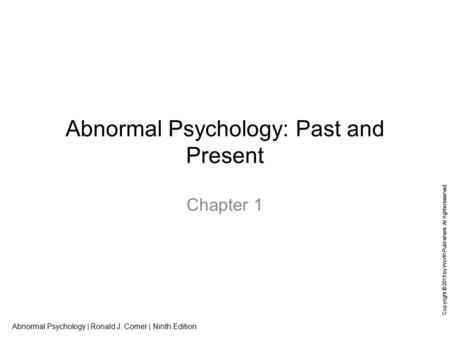 Abnormal Psychology | Ronald J. Comer | Ninth Edition Copyright © 2015 by Worth Publishers. All rights reserved Abnormal Psychology: Past and Present Chapter.