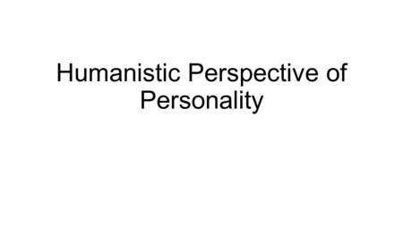 Humanistic Perspective of Personality. Humanistic Psychology In the 1960's people became sick of Freud's negativity and trait psychology's objectivity.