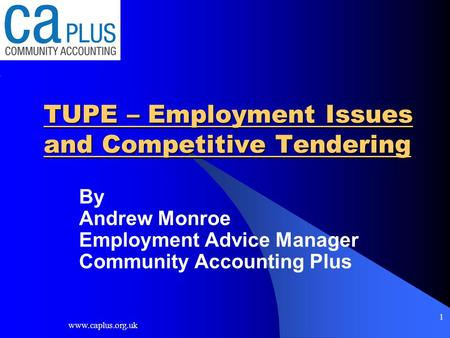 Www.caplus.org.uk 1 TUPE – Employment Issues and Competitive Tendering By Andrew Monroe Employment Advice Manager Community Accounting Plus.