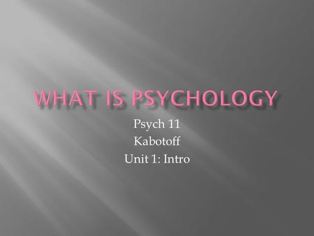 Psych 11 Kabotoff Unit 1: Intro.  the scientific study of mental processes and behaviour  Uses theories as a framework for research  Has two main disciplines: