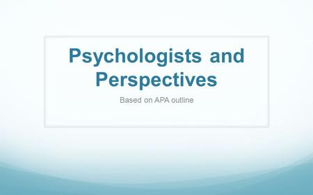 Psychologists and Perspectives Based on APA outline.