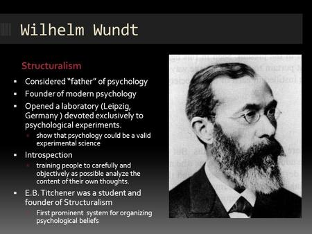 "Wilhelm Wundt Structuralism  Considered ""father"" of psychology  Founder of modern psychology  Opened a laboratory (Leipzig, Germany ) devoted exclusively."