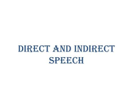 DIRECT AND INDIRECT SPEECH. DIRECT SPEECH Saying exactly what someone has said is called direct speech (sometimes called quoted speech) Here what a person.