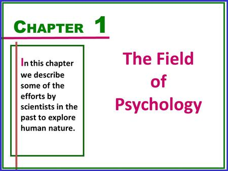 The Field of Psychology C HAPTER 1 I n this chapter we describe some of the efforts by scientists in the past to explore human nature.