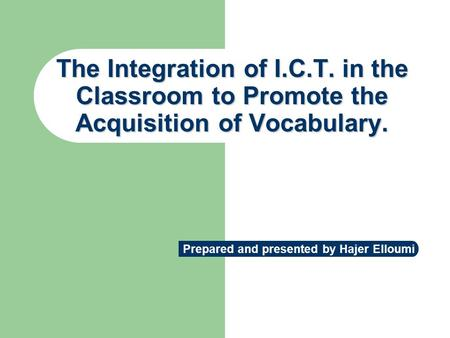 The Integration of I.C.T. in the Classroom to Promote the Acquisition of Vocabulary. Prepared and presented by Hajer Elloumi.