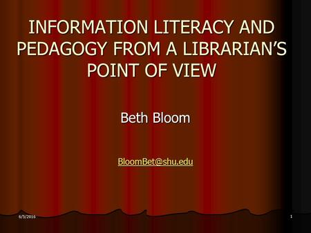 1 6/5/2016 INFORMATION LITERACY AND PEDAGOGY FROM A LIBRARIAN'S POINT OF VIEW Beth Bloom