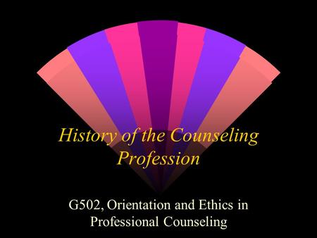 History of the Counseling Profession G502, Orientation and Ethics in Professional Counseling.