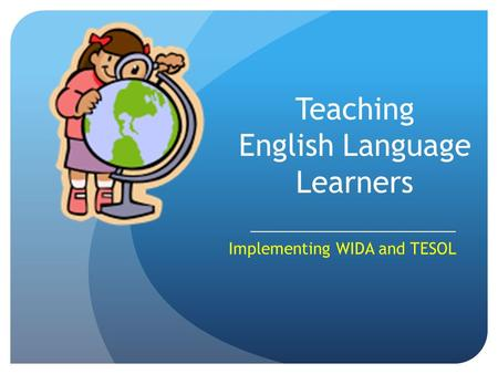 Teaching English Language Learners _______________________________ Implementing WIDA and TESOL.