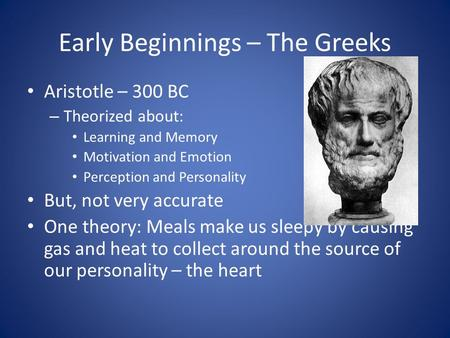 Early Beginnings – The Greeks Aristotle – 300 BC – Theorized about: Learning and Memory Motivation and Emotion Perception and Personality But, not very.