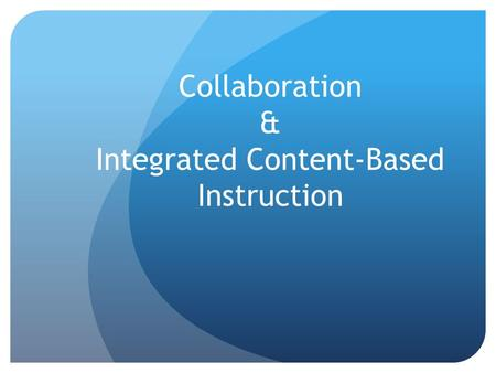 Collaboration & Integrated Content-Based Instruction.