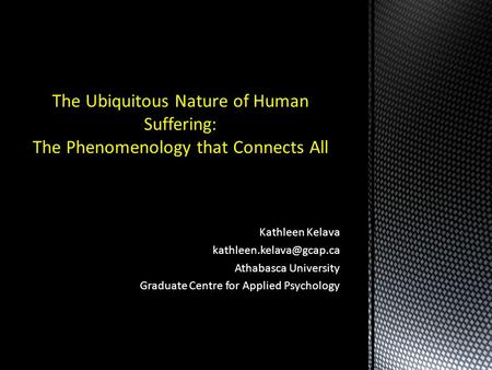 Kathleen Kelava Athabasca University Graduate Centre for Applied Psychology The Ubiquitous Nature of Human Suffering: The Phenomenology.