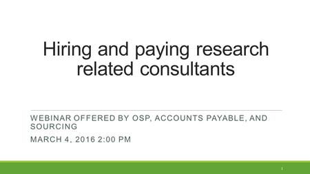 Hiring and paying research related consultants 1 WEBINAR OFFERED BY OSP, ACCOUNTS PAYABLE, AND SOURCING MARCH 4, 2016 2:00 PM.