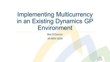 Implementing Multicurrency in an Existing Dynamics GP Environment Rod O'Connor 20-NOV-2014.