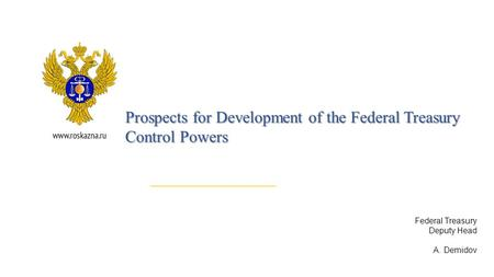 Federal Treasury Deputy Head A. Demidov Prospects for Development of the Federal Treasury Control Powers.
