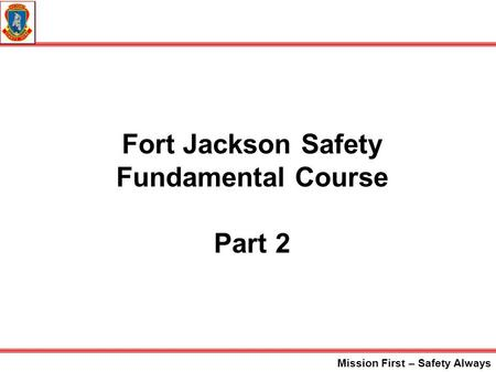 Mission First – Safety Always Fort Jackson Safety Fundamental Course Part 2.